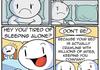 Tired of sleeping alone?